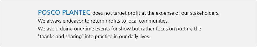 "POSCO PLANTEC does not target profit at the expense of our stakeholders. We always endeavor to return profits to local communities. We avoid doing one-time events for show but rather focus on putting the ""thanks and sharing"" into practice in our daily lives."